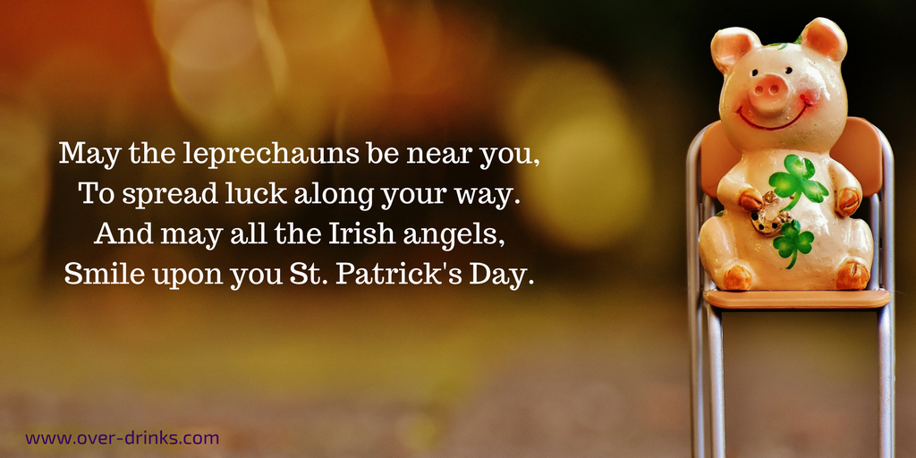 May the leprechauns be near you, To spread luck along your way, And may all the Irish angels, Smile upon you St. Patrick's Day.