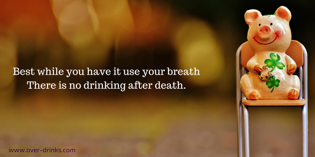 Best while you have it use your breath. There is no drinking after death.