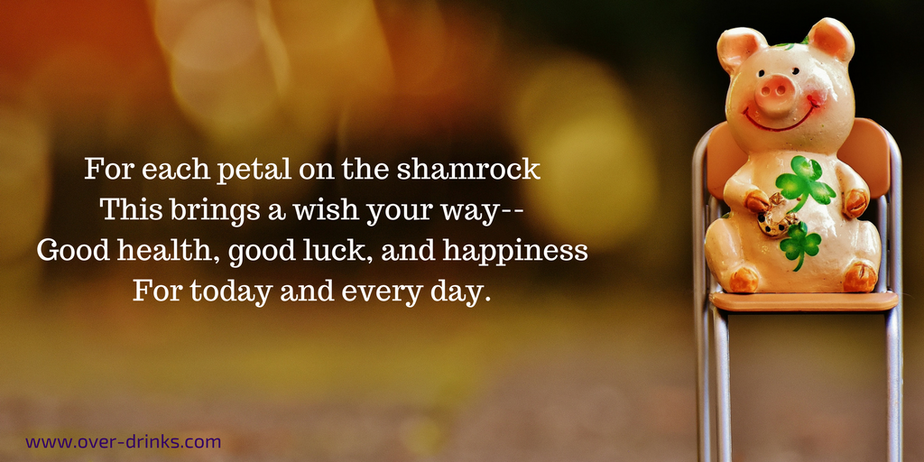 For each petal on the shamrock this brings a wish your way -- Good health, good luck, and happiness for today and every day.
