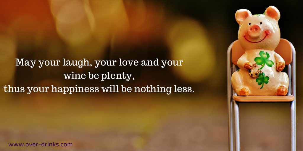 May your laugh, your love and your wine be plenty, thus your happiness will be nothing less.