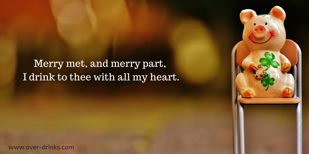 Merry met, and merry part. I drink to thee with all my heart.