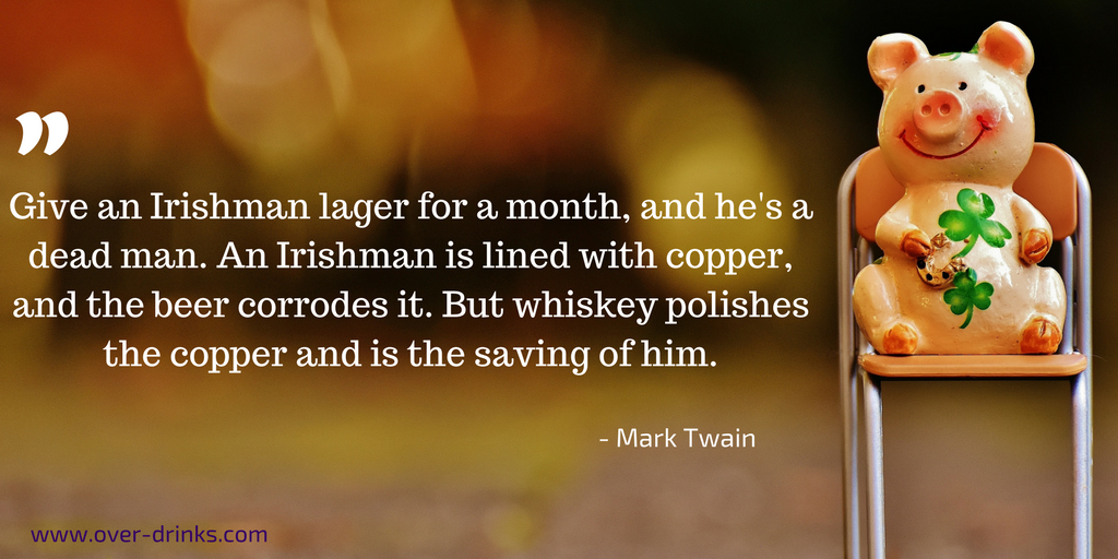 Give an Irishman lager for a month, and he's a dead man. An Irishman is lined with copper, and beer corrodes it. But whiskey polishes the copper and is the saving of him.